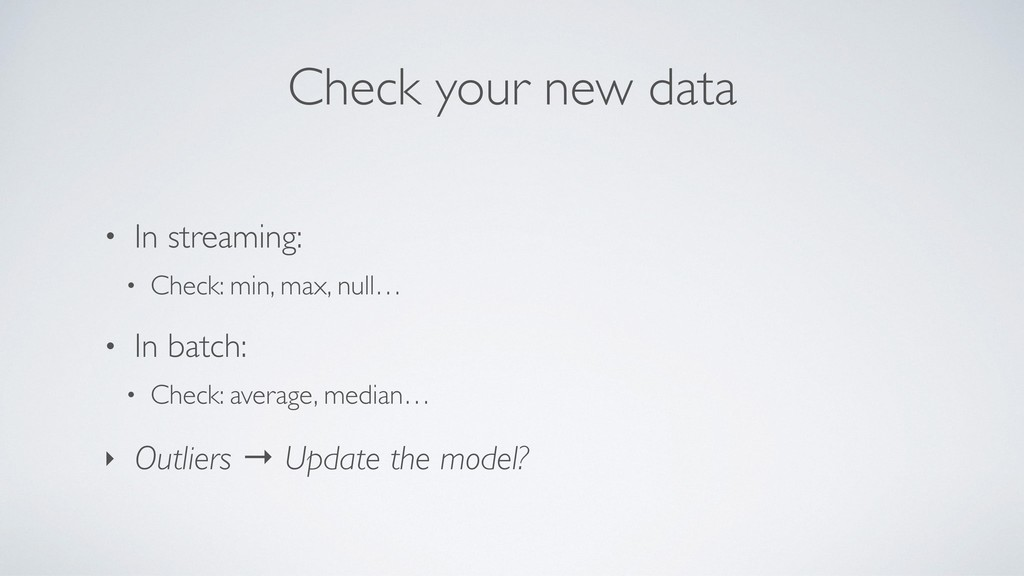 Check your new data • In streaming: • Check: mi...