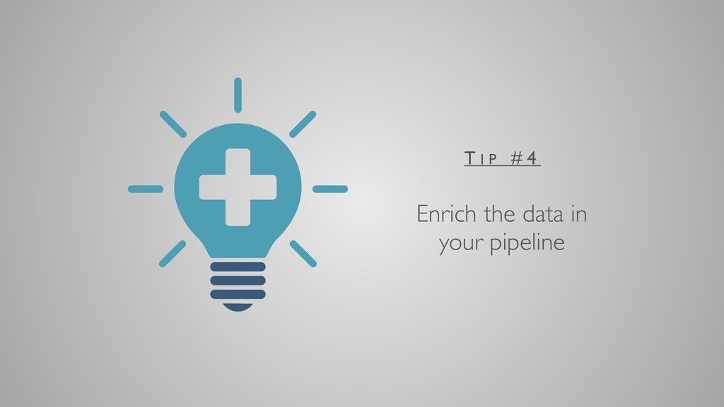Enrich the data in your pipeline T I P # 4
