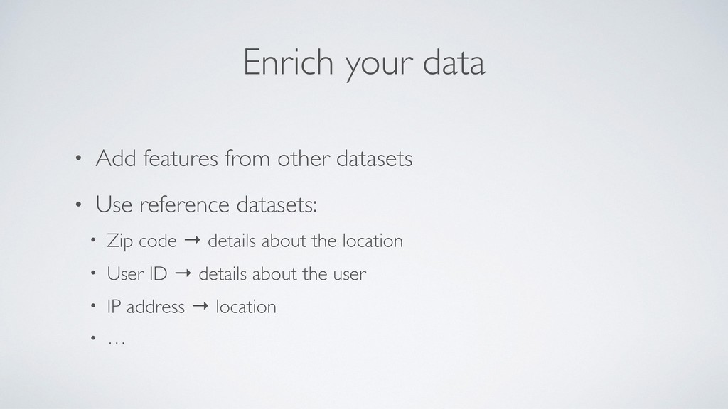 Enrich your data • Add features from other data...