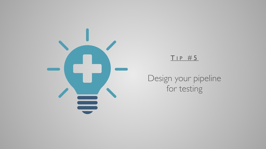 Design your pipeline for testing T I P # 5