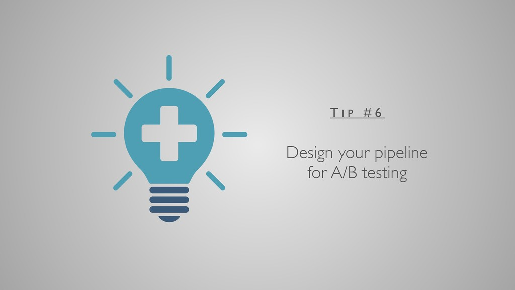 Design your pipeline for A/B testing T I P # 6