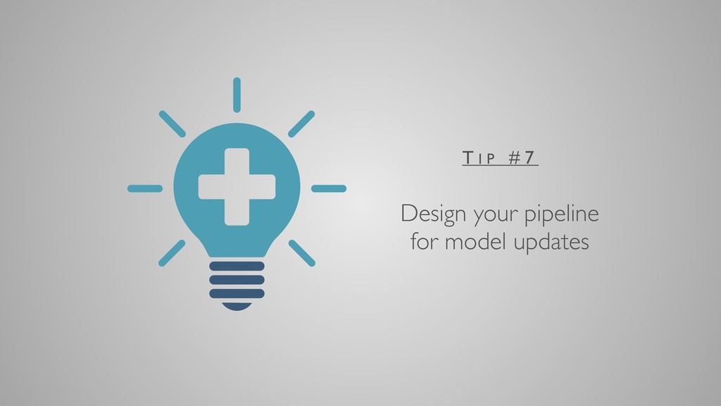 Design your pipeline for model updates T I P # 7