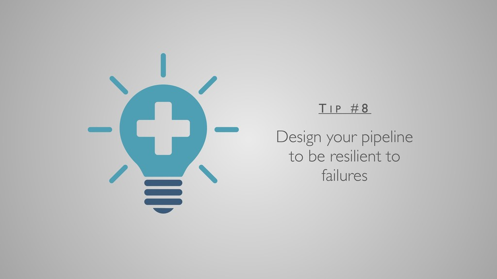 Design your pipeline to be resilient to failure...