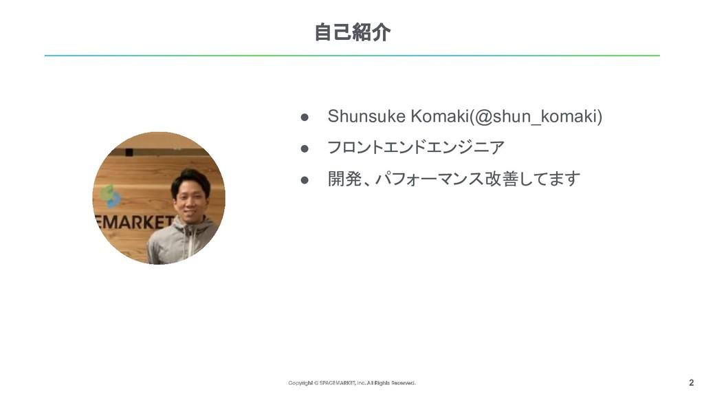 2 自己紹介 ● Shunsuke Komaki(@shun_komaki) ● フロントエン...