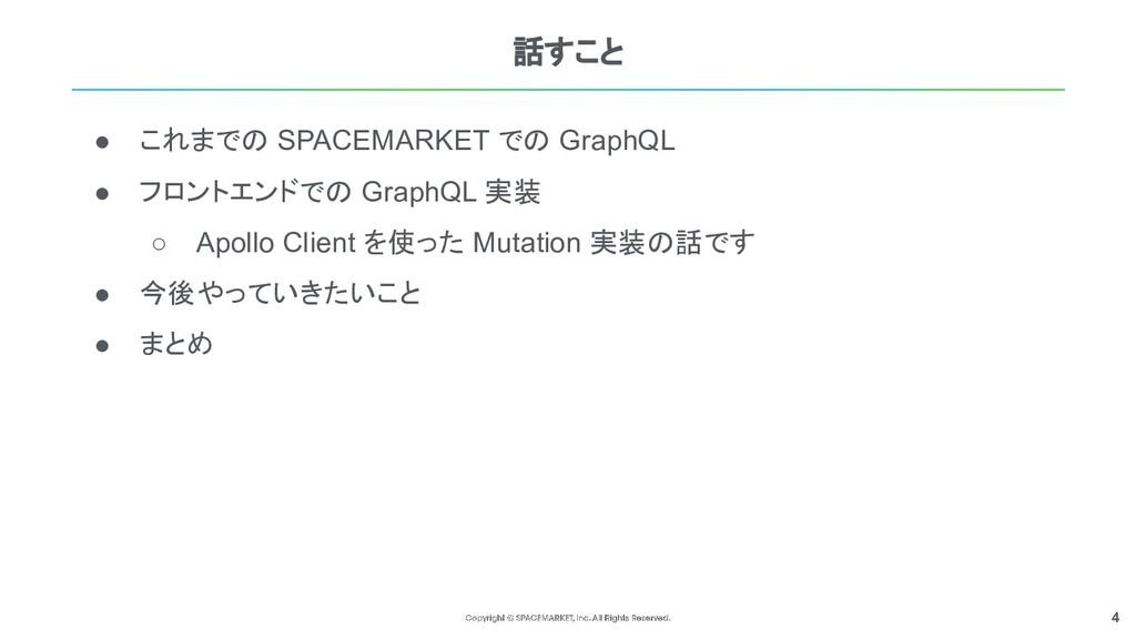 4 話すこと ● これまでの SPACEMARKET での GraphQL ● フロントエンド...