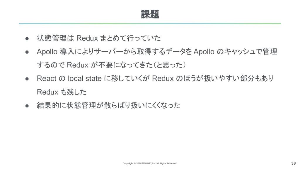 38 課題 ● 状態管理は Redux まとめて行っていた ● Apollo 導入によりサーバ...