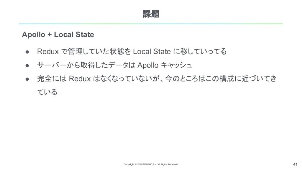 41 課題 ● Redux で管理していた状態を Local State に移していってる ●...