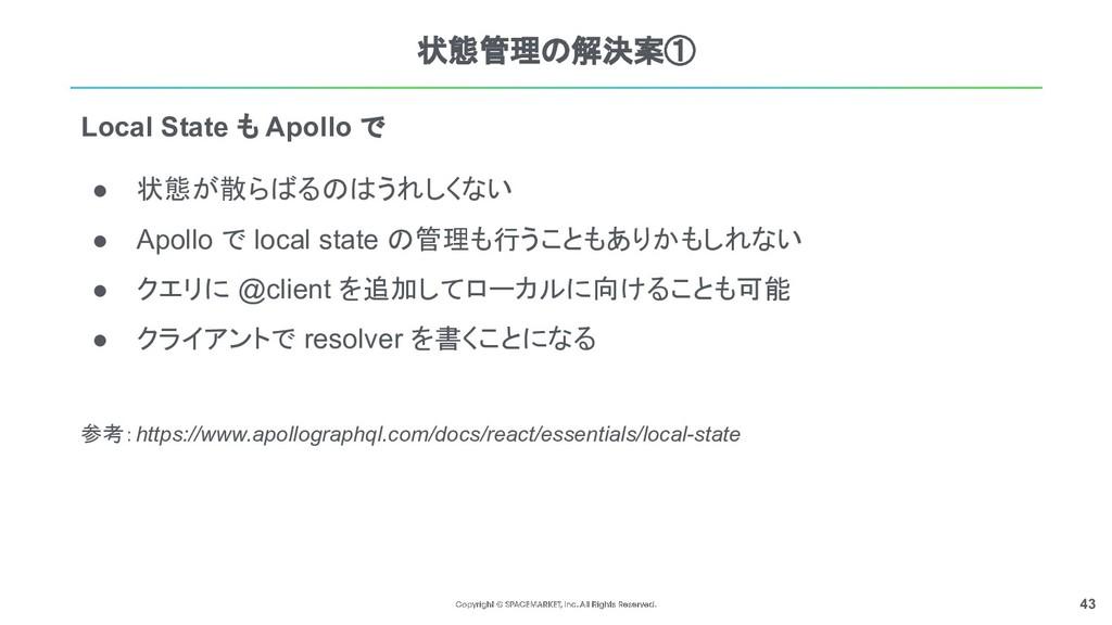 43 状態管理の解決案① ● 状態が散らばるのはうれしくない ● Apollo で local...
