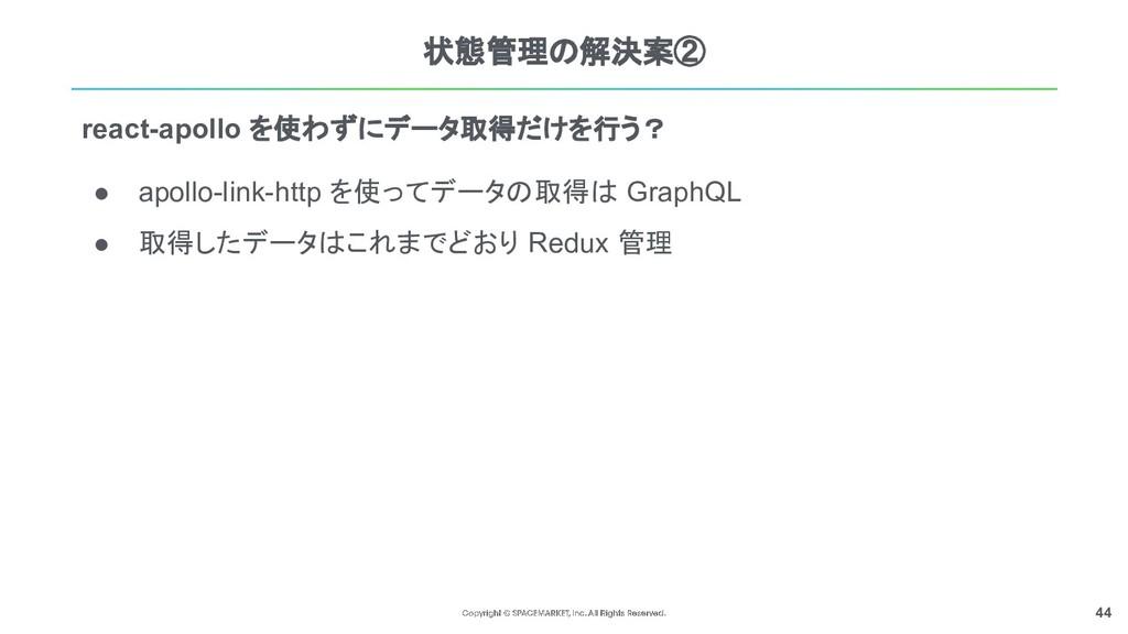 44 状態管理の解決案② ● apollo-link-http を使ってデータの取得は Gra...