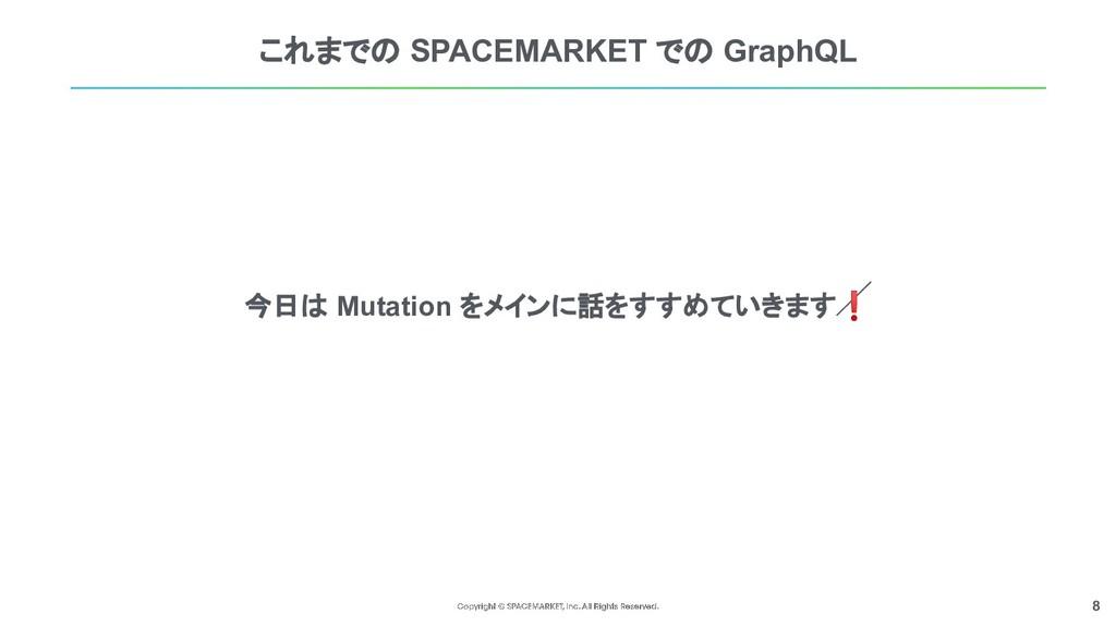 8 これまでの SPACEMARKET での GraphQL 今日は Mutation をメイ...