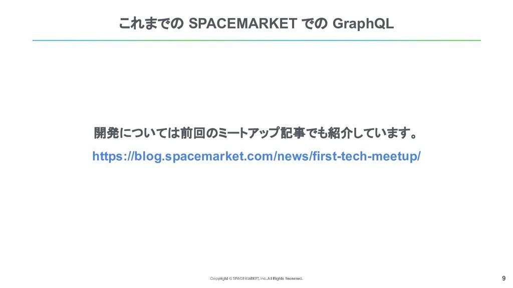 9 これまでの SPACEMARKET での GraphQL 開発については前回のミートアップ...