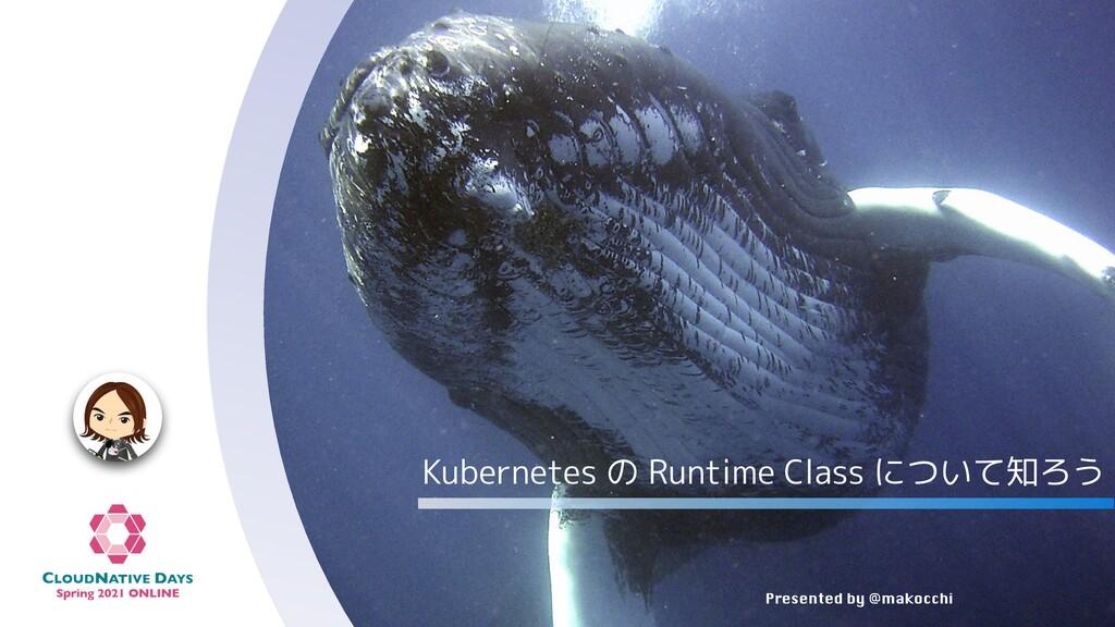 Presented by @makocchi Kubernetes の Runtime Cla...