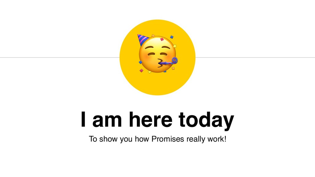 I am here today To show you how Promises really...
