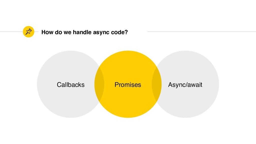 How do we handle async code? Promises Callbacks...