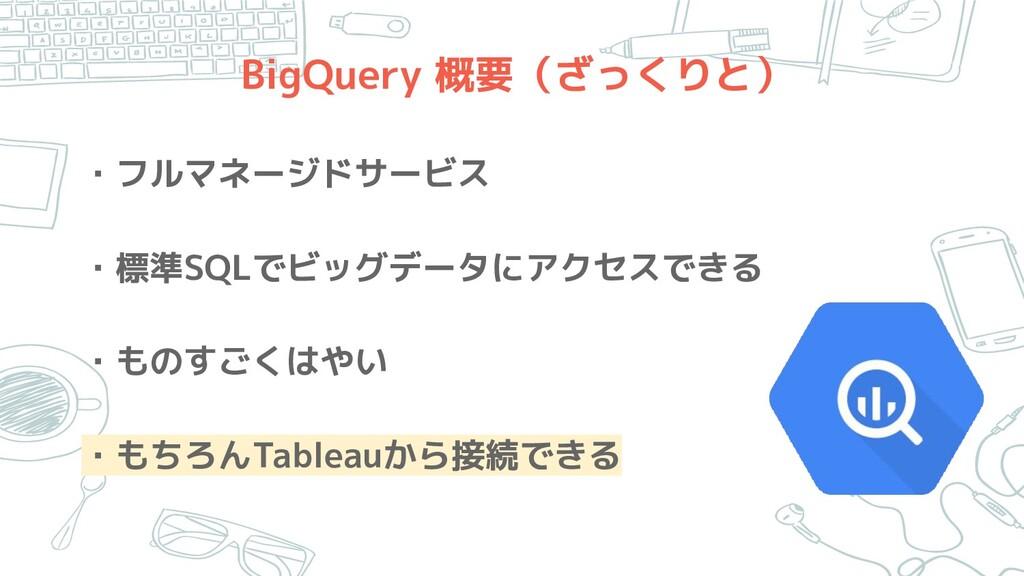 BigQuery 概要(ざっくりと) ・フルマネージドサービス ・標準SQLでビッグデータにア...