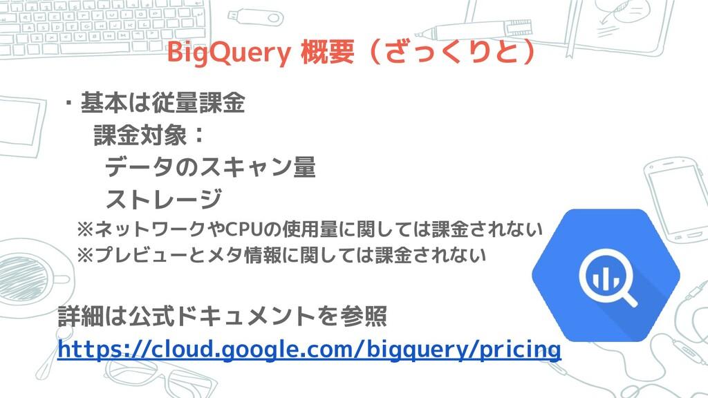 BigQuery 概要(ざっくりと) ・基本は従量課金 課金対象:   データのスキャン量  ...