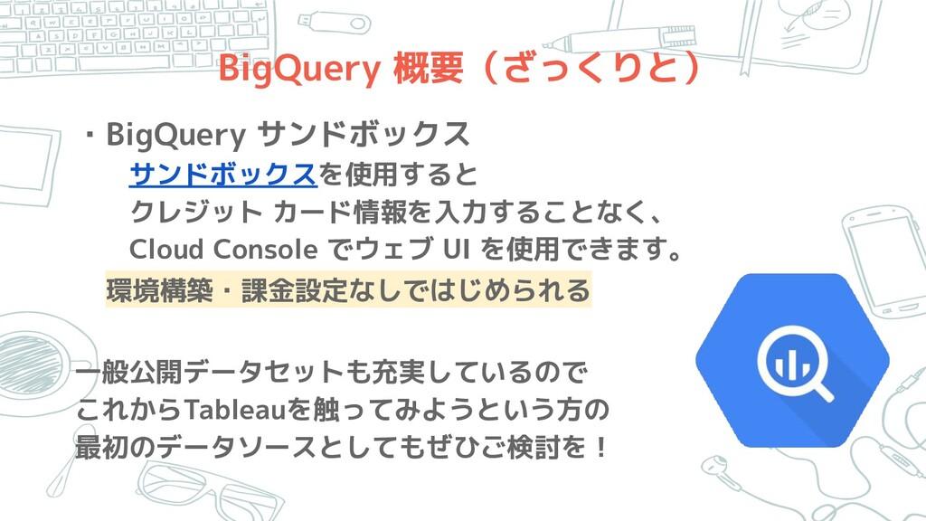 BigQuery 概要(ざっくりと) ・BigQuery サンドボックス   サンドボックスを...