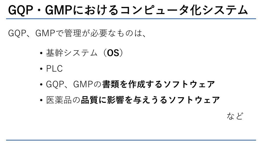 GQP・GMPにおけるコンピュータ化システム GQP、GMPで管理が必要なものは、 • 基幹シ...