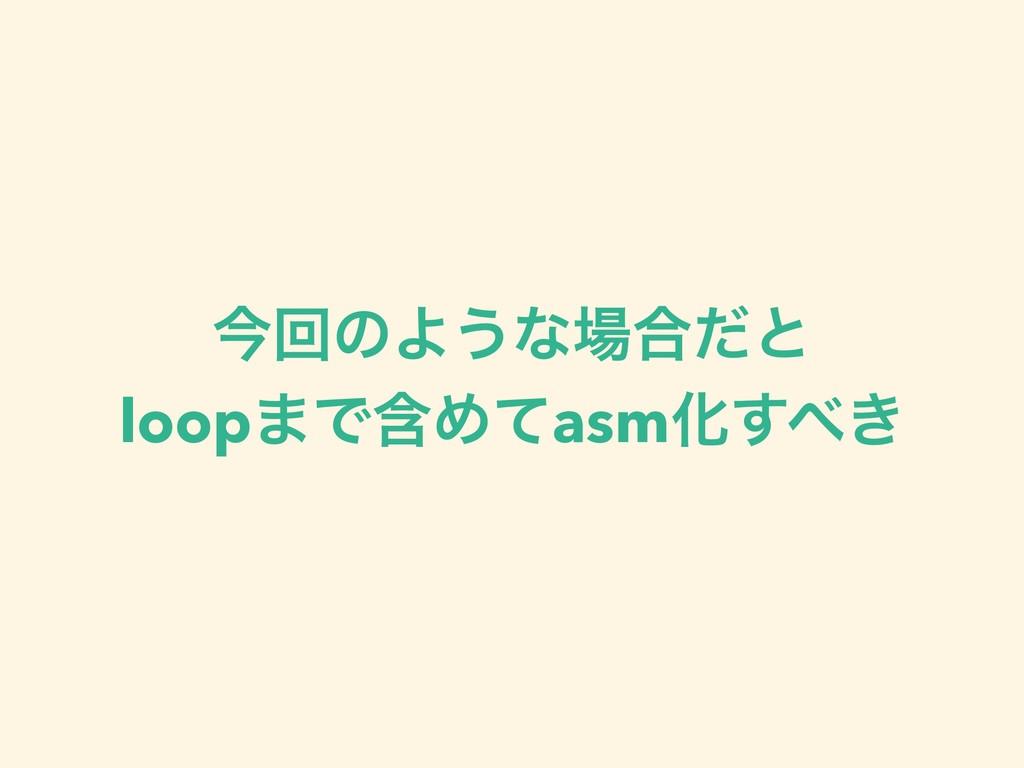 ࠓճͷΑ͏ͳ߹ͩͱ loop·ͰؚΊͯasmԽ͖͢