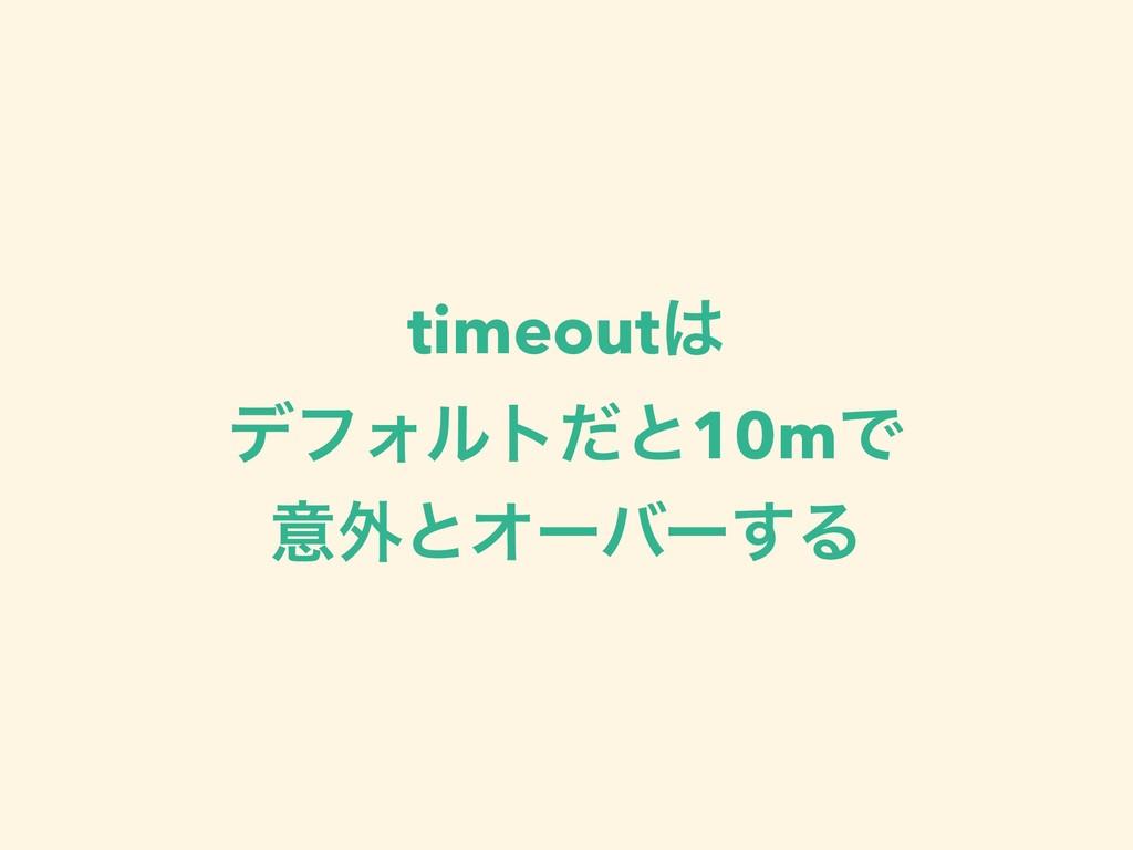 timeout σϑΥϧτͩͱ10mͰ ҙ֎ͱΦʔόʔ͢Δ