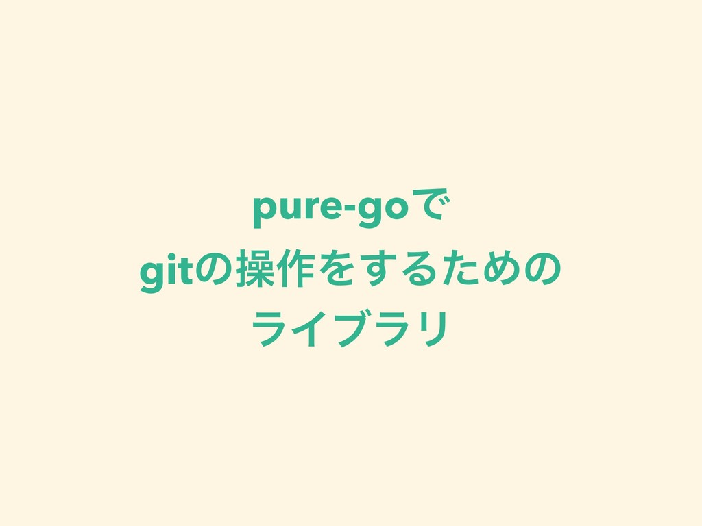 pure-goͰ gitͷૢ࡞Λ͢ΔͨΊͷ ϥΠϒϥϦ