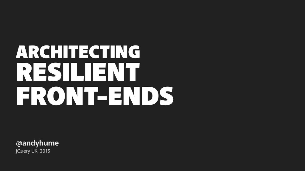 RESILIENT FRONT-ENDS @andyhume jQuery UK, 2015 ...