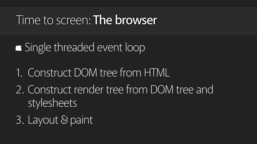 Time to screen: The browser Single threaded eve...