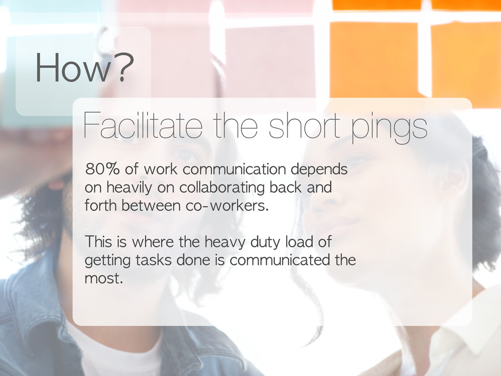 How? Facilitate the short pings 80% of work ...