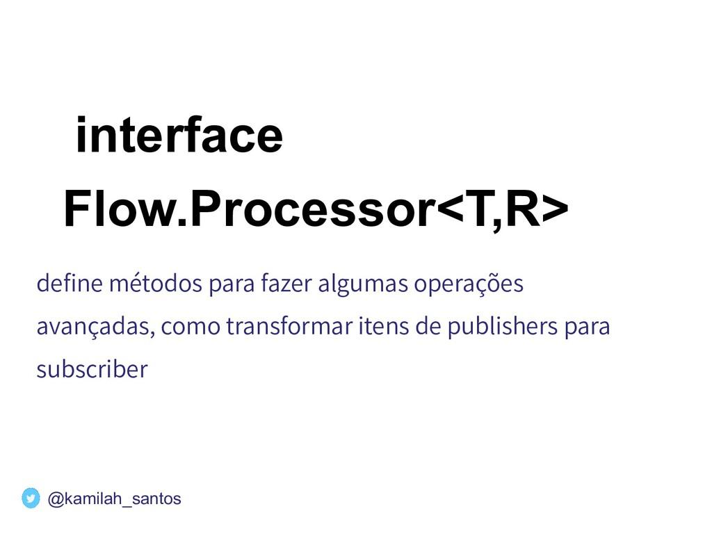 interface Flow.Processor<T,R> define métodos par...