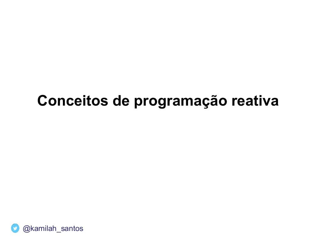 Conceitos de programação reativa @kamilah_santos