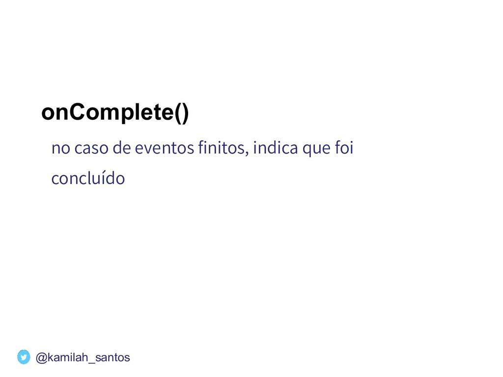 onComplete() no caso de eventos finitos, indica ...