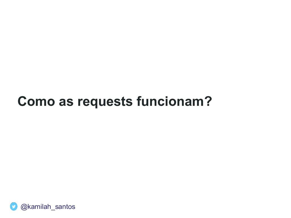 Como as requests funcionam? @kamilah_santos