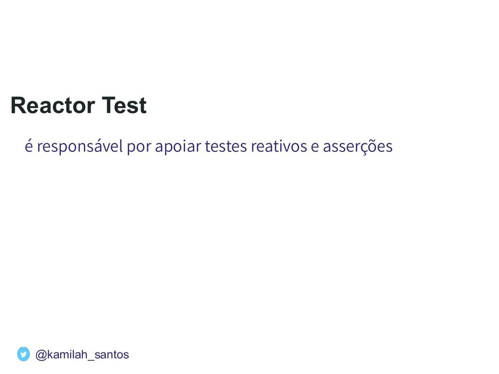 Reactor Test é responsável por apoiar testes re...