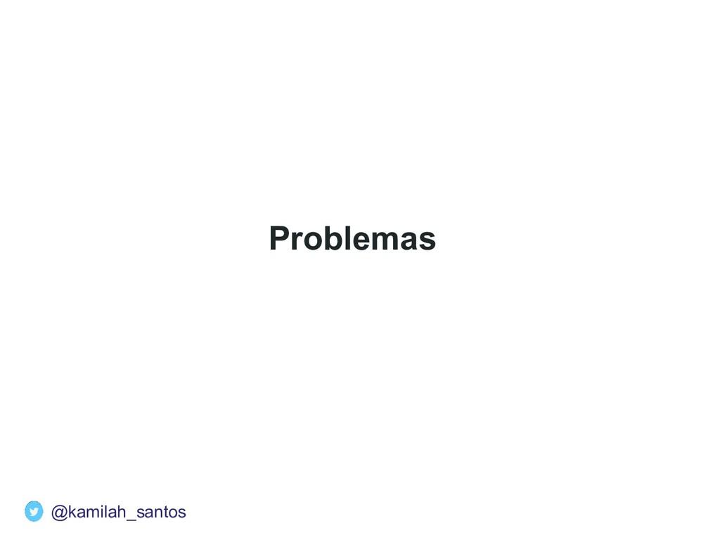 Problemas @kamilah_santos
