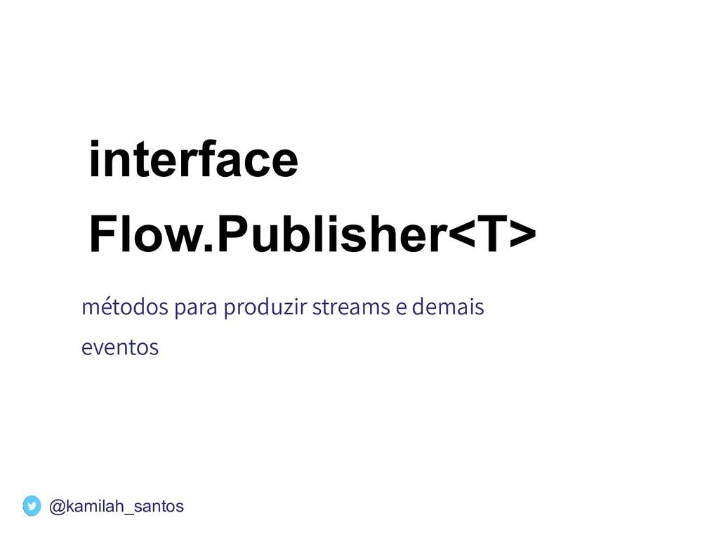 interface Flow.Publisher<T> métodos para produz...