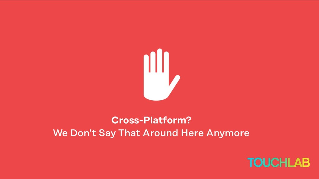 Cross-Platform? We Don't Say That Around Here A...