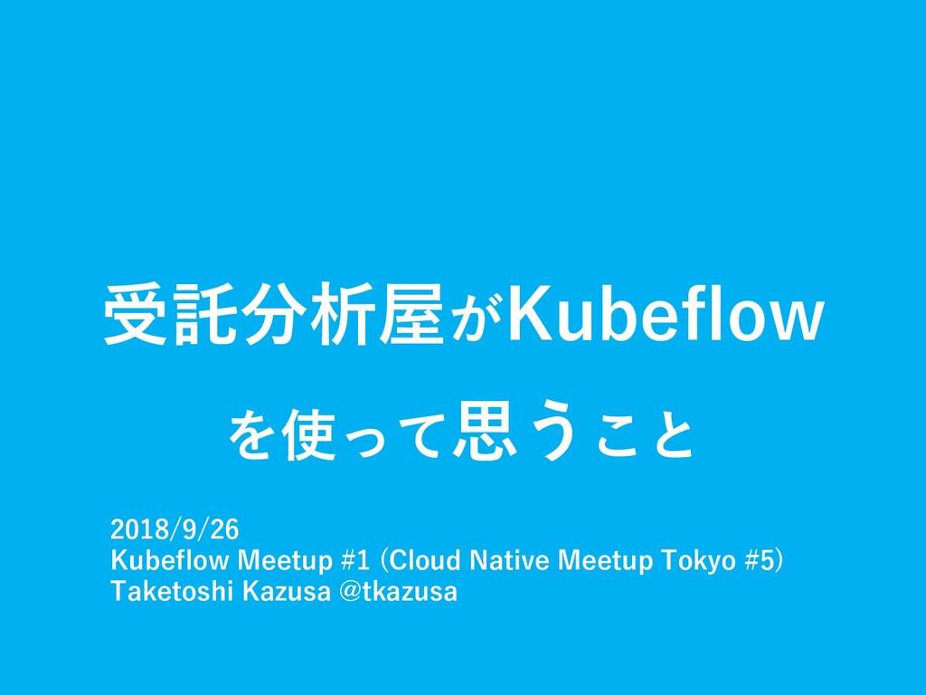 受託分析屋がKubeflow を使って思うこと 2018/9/26 Kubeflow Meet...
