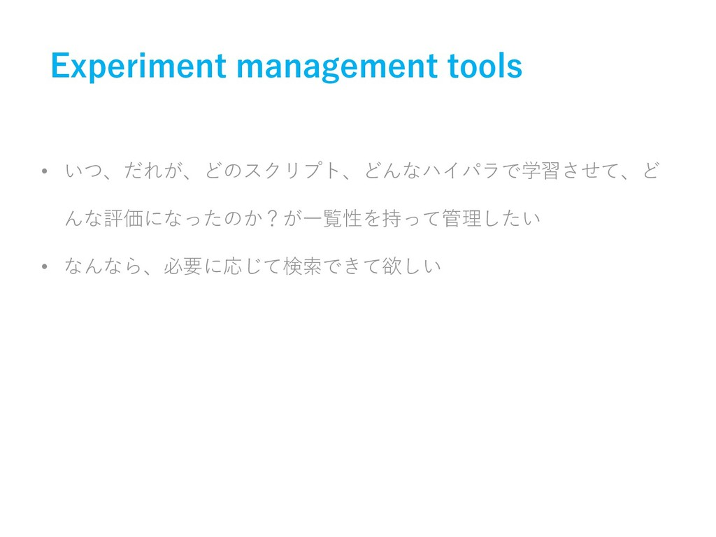 Experiment management tools • いつ、だれが、どのスクリプト、どん...