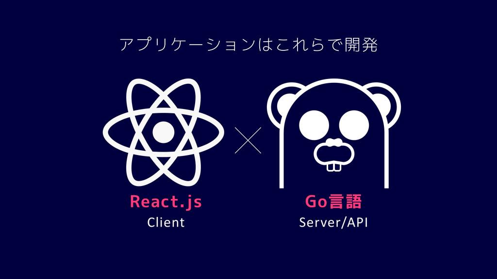 Server/API Client アプリケーションはこれらで開発 React.js Go言語