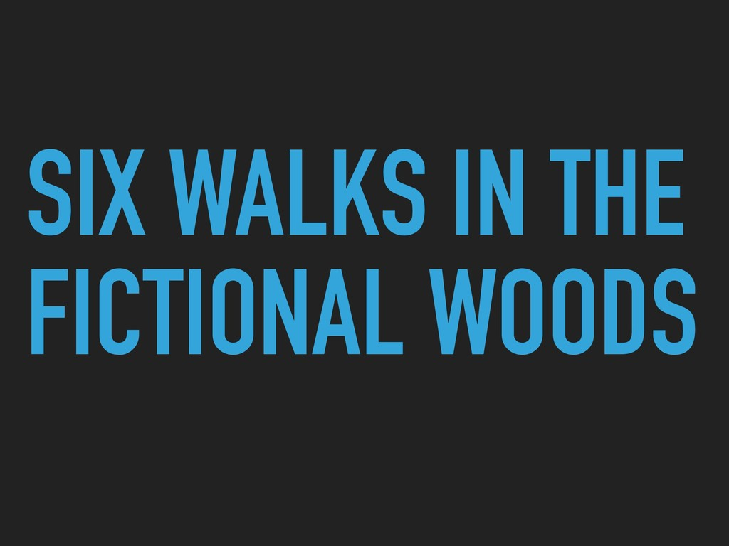 SIX WALKS IN THE FICTIONAL WOODS
