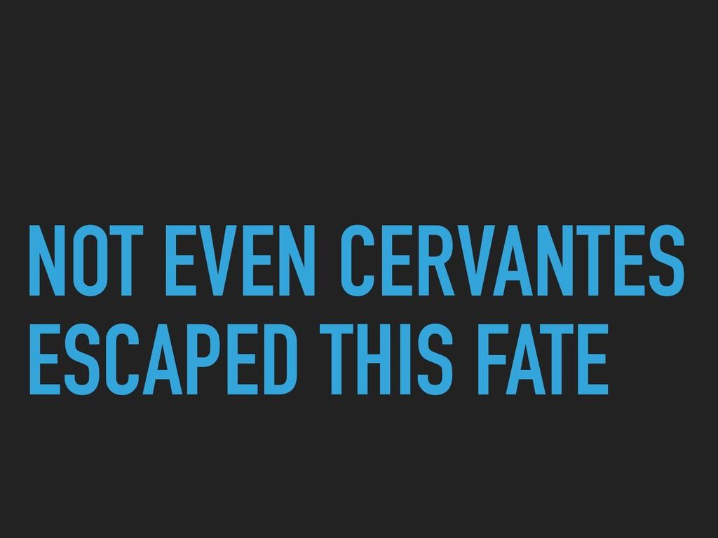 NOT EVEN CERVANTES ESCAPED THIS FATE