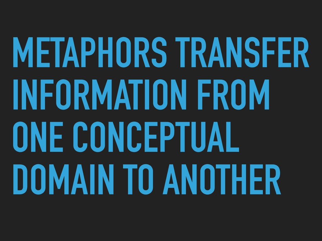 METAPHORS TRANSFER INFORMATION FROM ONE CONCEPT...