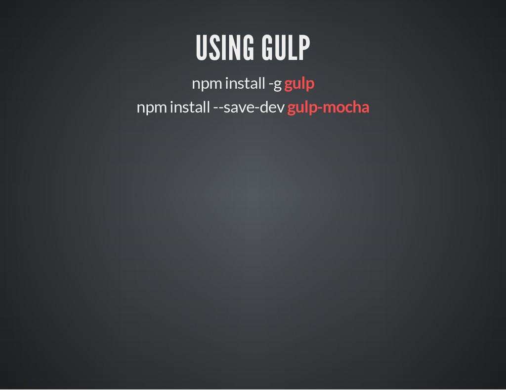 USING GULP npm install -g gulp npm install --sa...
