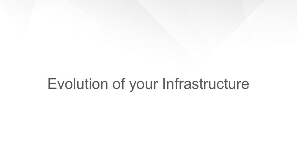 Evolution of your Infrastructure