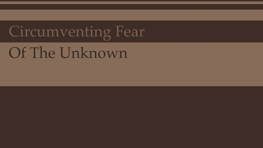 Circumventing Fear Of The Unknown