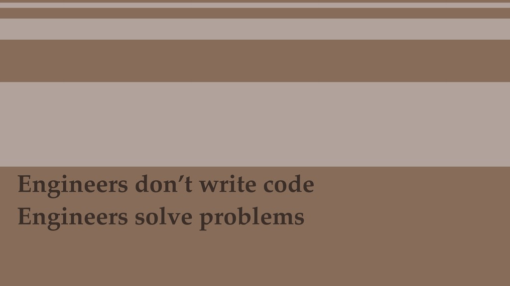 Engineers don't write code Engineers solve prob...