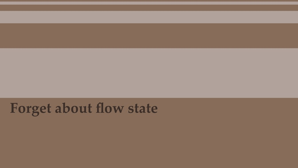 Forget about flow state