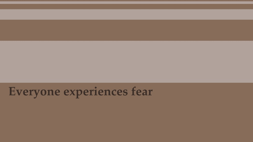 Everyone experiences fear