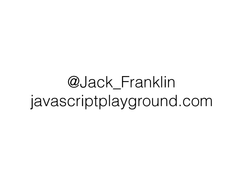 @Jack_Franklin javascriptplayground.com