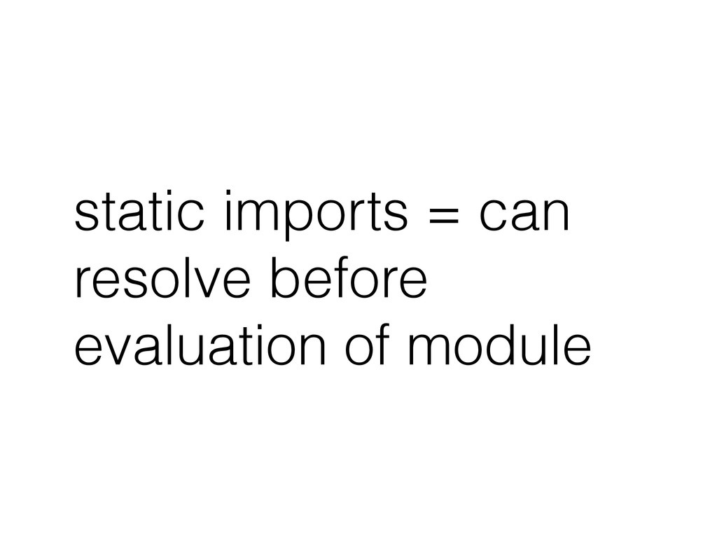 static imports = can resolve before evaluation ...
